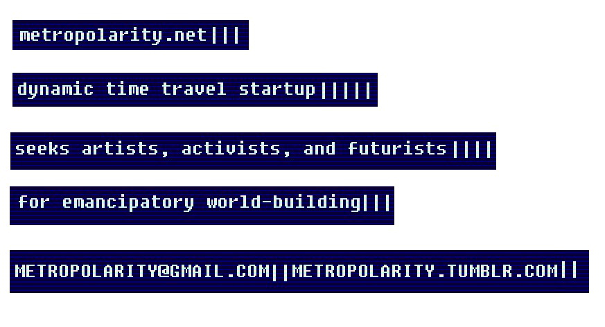 metropolarity.net time travel startup seeks artists, activists, and futurists for emancipatory world-building. metropolarity@gmail.com metropolarity.tumblr.com